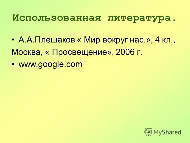 Использованная литература. А.А.Плешаков « Мир вокруг нас.», 4 кл., Москва, « Просвещение», 2006 г. www.google.com