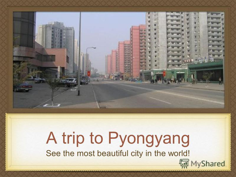 A trip to Pyongyang See the most beautiful city in the world!