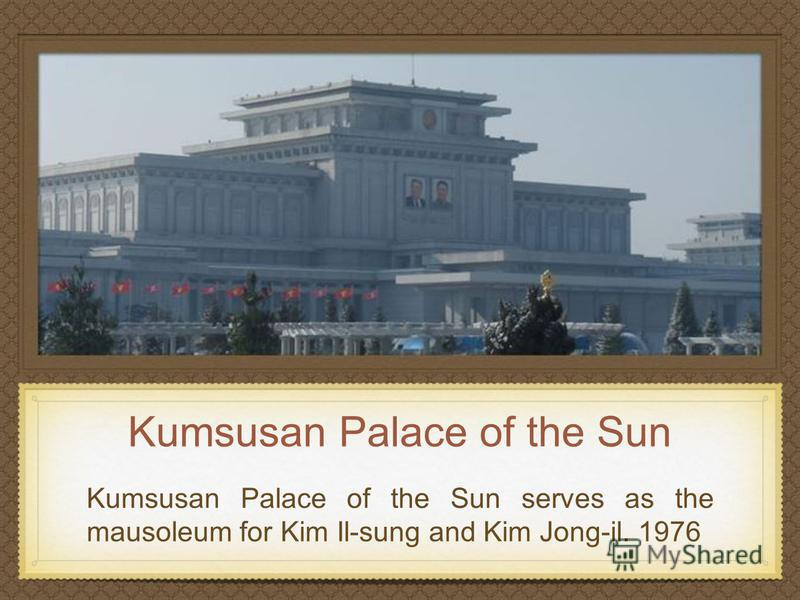 Kumsusan Palace of the Sun Kumsusan Palace of the Sun serves as the mausoleum for Kim Il-sung and Kim Jong-il. 1976