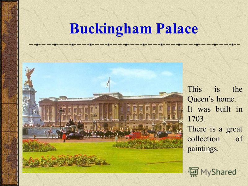 Buckingham Palace This is the Queens home. It was built in 1703. There is a great collection of paintings.