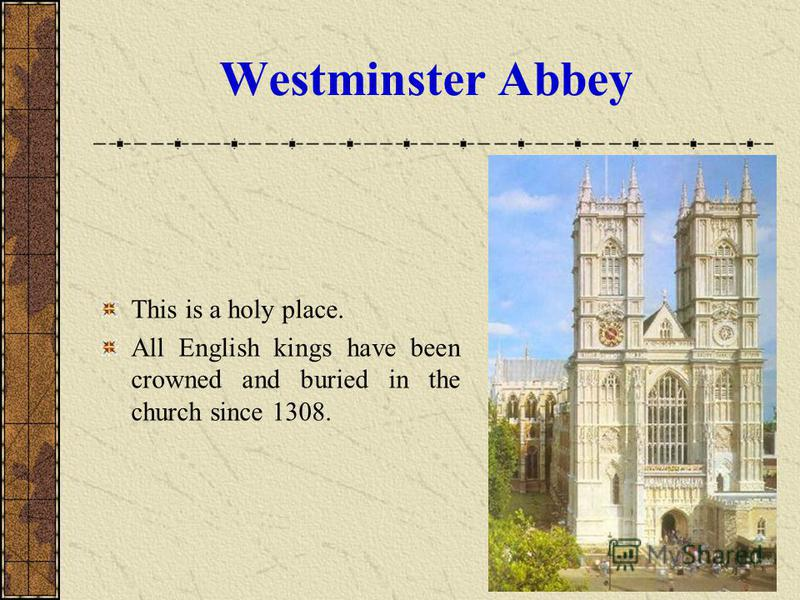Westminster Abbey This is a holy place. All English kings have been crowned and buried in the church since 1308.