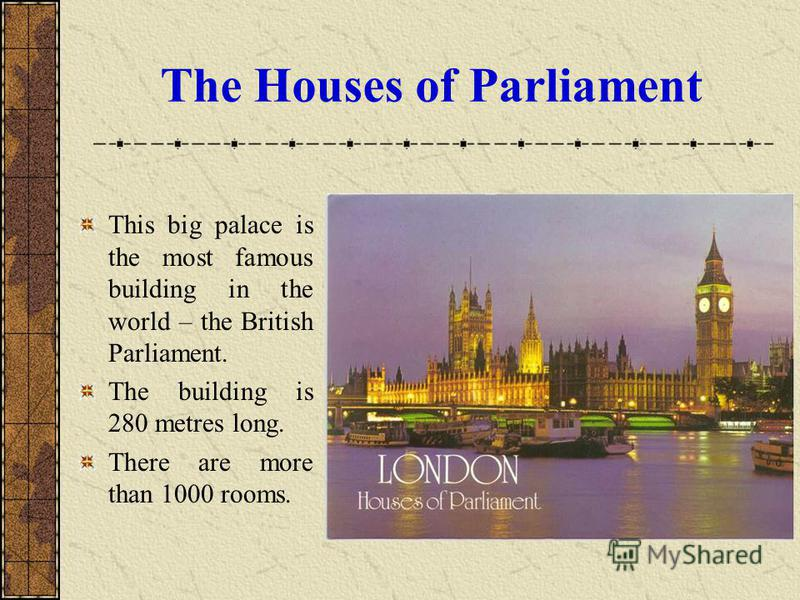 The Houses of Parliament This big palace is the most famous building in the world – the British Parliament. The building is 280 metres long. There are more than 1000 rooms.