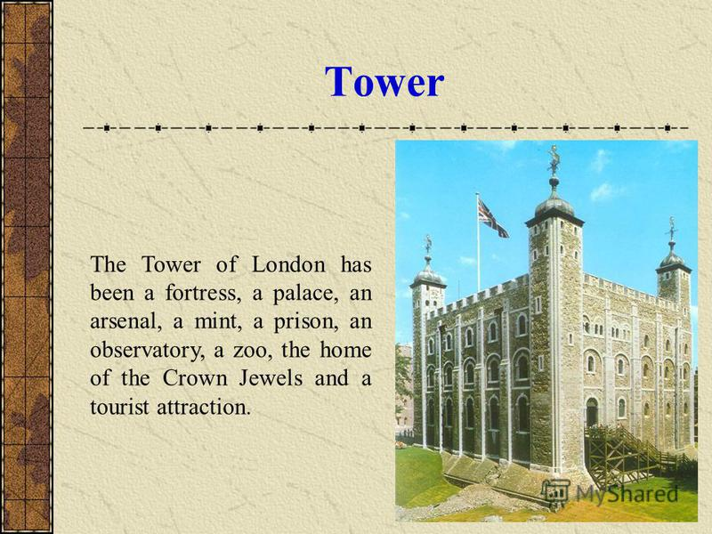Tower The Tower of London has been a fortress, a palace, an arsenal, a mint, a prison, an observatory, a zoo, the home of the Crown Jewels and a tourist attraction.