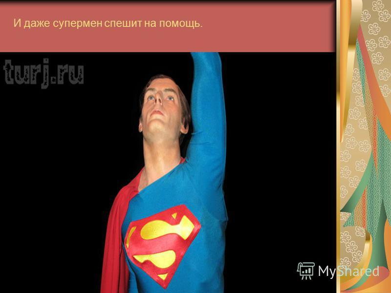 И даже супермен спешит на помощь.