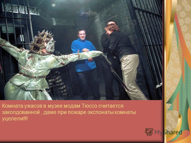 Комната ужасов в музее модам Тюссо считается заколдованной, даже при пожаре экспонаты комнаты уцелели!!!