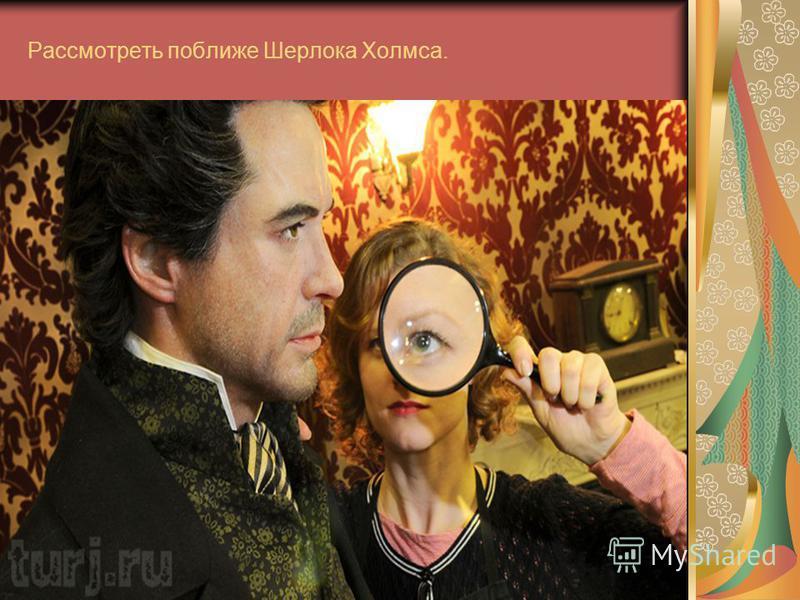 Рассмотреть поближе Шерлока Холмса.