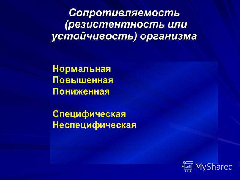 Сопротивляемость (резистентность или устойчивость) организма Нормальная Повышенная Пониженная Специфическая Неспецифическая