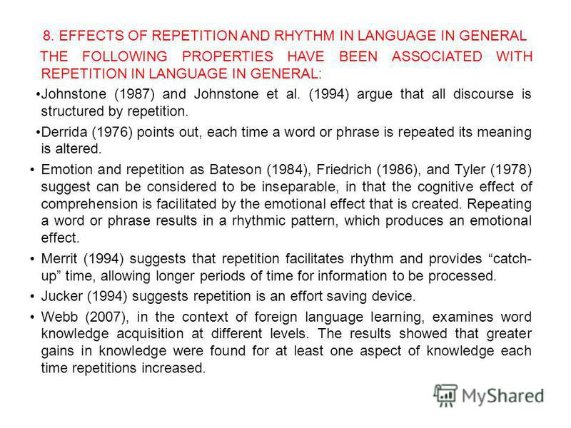 8. EFFECTS OF REPETITION AND RHYTHM IN LANGUAGE IN GENERAL THE FOLLOWING PROPERTIES HAVE BEEN ASSOCIATED WITH REPETITION IN LANGUAGE IN GENERAL: Johnstone (1987) and Johnstone et al. (1994) argue that all discourse is structured by repetition. Derrid