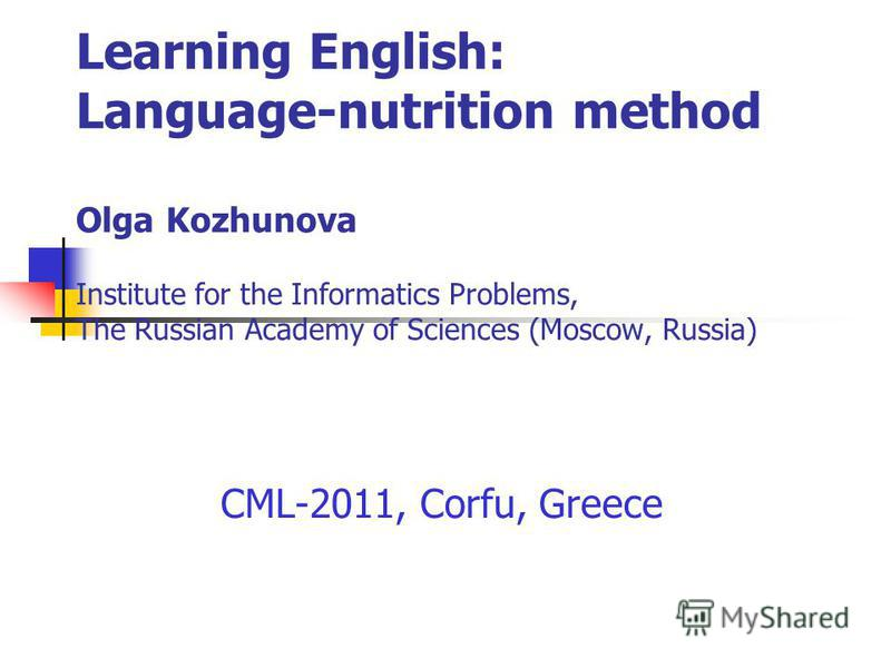 Learning English: Language-nutrition method Olga Kozhunova Institute for the Informatics Problems, The Russian Academy of Sciences (Moscow, Russia) CML-2011, Corfu, Greece