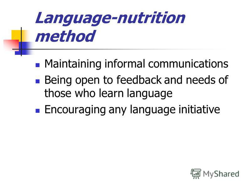 Language-nutrition method Maintaining informal communications Being open to feedback and needs of those who learn language Encouraging any language initiative