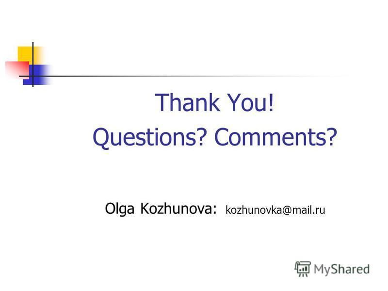 Thank You! Questions? Comments? Olga Kozhunova: kozhunovka@mail.ru
