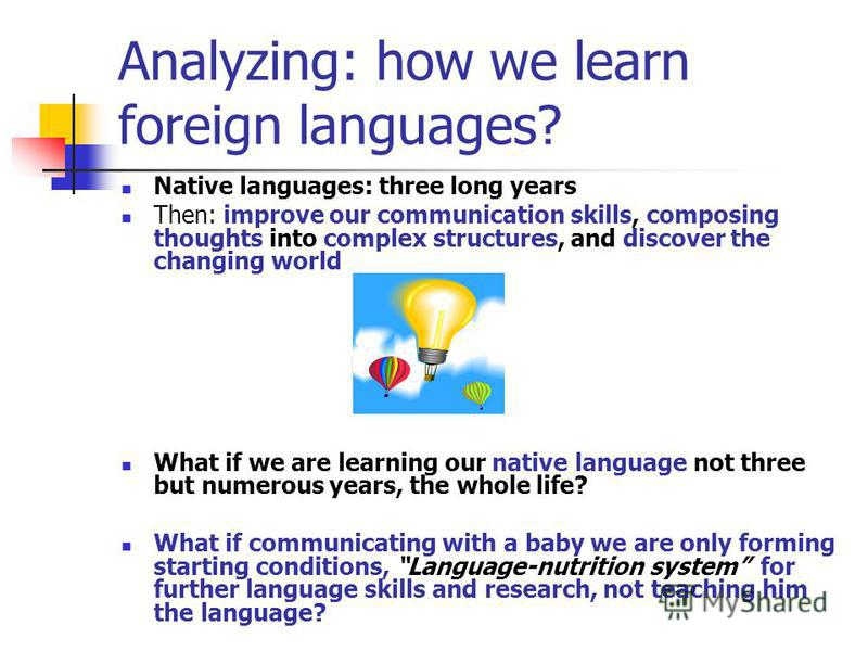 Analyzing: how we learn foreign languages? Native languages: three long years Then: improve our communication skills, composing thoughts into complex structures, and discover the changing world What if we are learning our native language not three bu