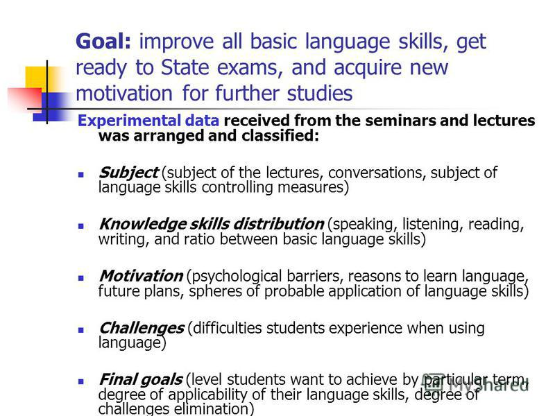 Goal: improve all basic language skills, get ready to State exams, and acquire new motivation for further studies Experimental data received from the seminars and lectures was arranged and classified: Subject (subject of the lectures, conversations,