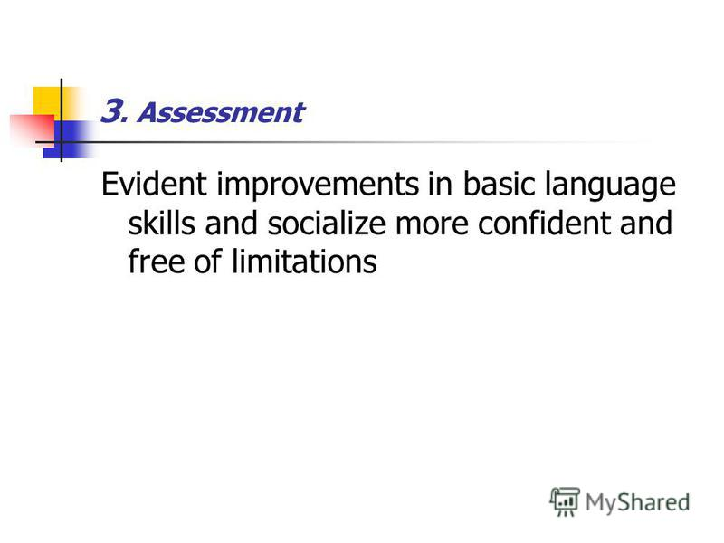 3. Assessment Evident improvements in basic language skills and socialize more confident and free of limitations