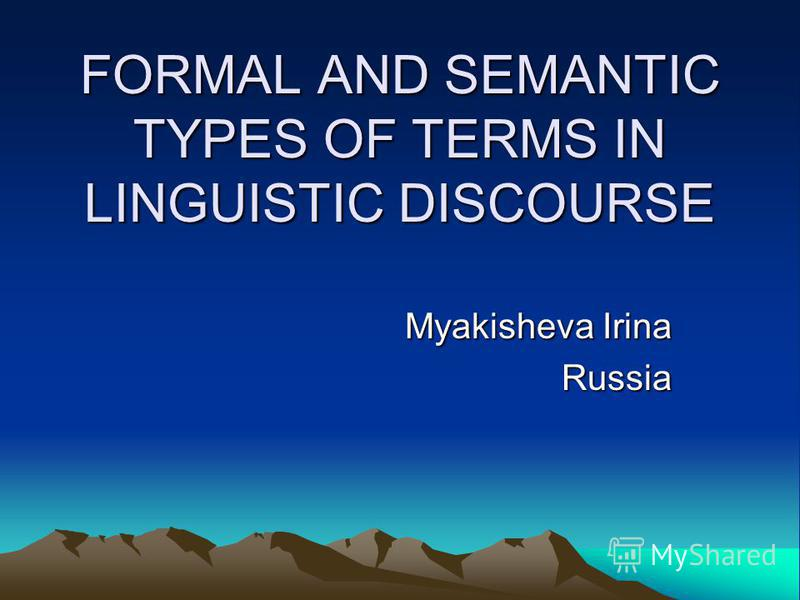 FORMAL AND SEMANTIC TYPES OF TERMS IN LINGUISTIC DISCOURSE Myakisheva Irina Russia