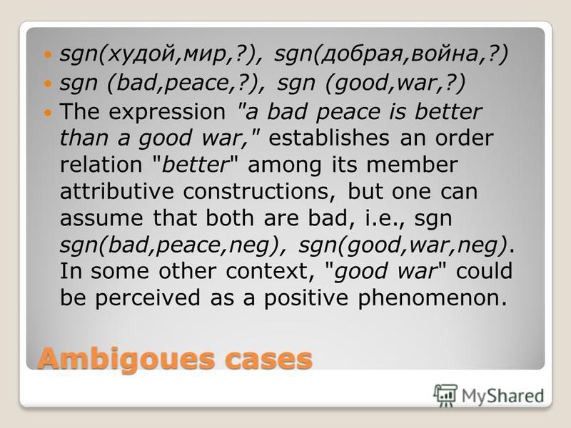Ambigoues cases sgn(худой,мир,?), sgn(добрая,война,?) sgn (bad,peace,?), sgn (good,war,?) The expression
