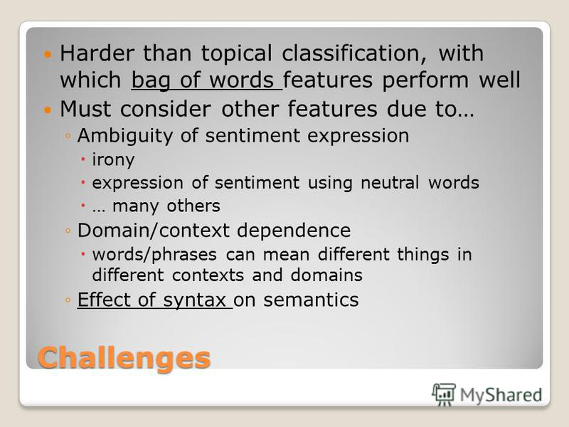 Challenges Harder than topical classification, with which bag of words features perform well Must consider other features due to… Ambiguity of sentiment expression irony expression of sentiment using neutral words … many others Domain/context depende