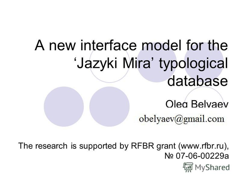 A new interface model for the Jazyki Mira typological database Oleg Belyaev The research is supported by RFBR grant (www.rfbr.ru), 07-06-00229а