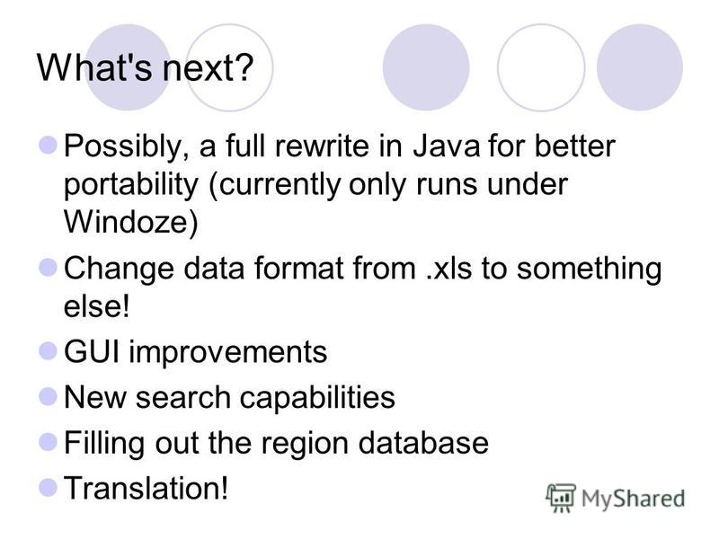What's next? Possibly, a full rewrite in Java for better portability (currently only runs under Windoze) Change data format from.xls to something else! GUI improvements New search capabilities Filling out the region database Translation!