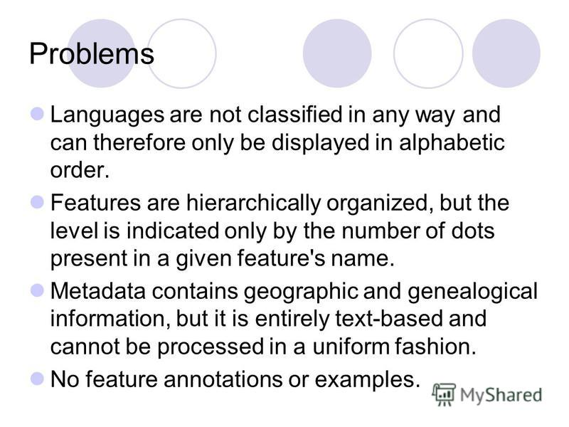 Problems Languages are not classified in any way and can therefore only be displayed in alphabetic order. Features are hierarchically organized, but the level is indicated only by the number of dots present in a given feature's name. Metadata contain