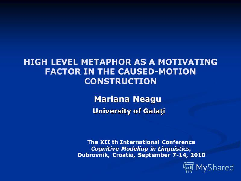 HIGH LEVEL METAPHOR AS A MOTIVATING FACTOR IN THE CAUSED-MOTION CONSTRUCTION Mariana Neagu University of Galaţi University of Galaţi The XII th International Conference Cognitive Modeling in Linguistics, Dubrovnik, Croatia, September 7-14, 2010