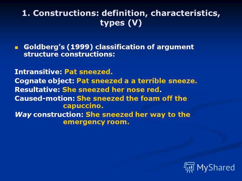 1. Constructions: definition, characteristics, types (V) Goldbergs (1999) classification of argument structure constructions: Intransitive: Pat sneezed. Cognate object: Pat sneezed a a terrible sneeze. Resultative: She sneezed her nose red. Caused-mo