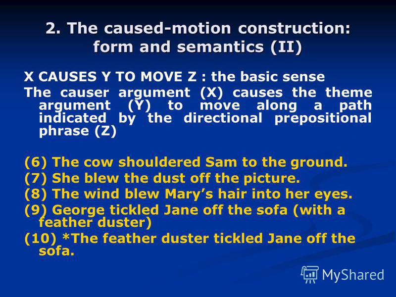 2. The caused-motion construction: form and semantics (II) X CAUSES Y TO MOVE Z : the basic sense The causer argument (X) causes the theme argument (Y) to move along a path indicated by the directional prepositional phrase (Z) (6) The cow shouldered