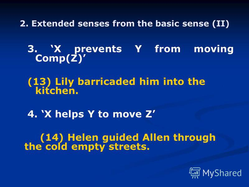 2. Extended senses from the basic sense (II) 3. X prevents Y from moving Comp(Z) (13) Lily barricaded him into the kitchen. 4. X helps Y to move Z (14) Helen guided Allen through the cold empty streets.