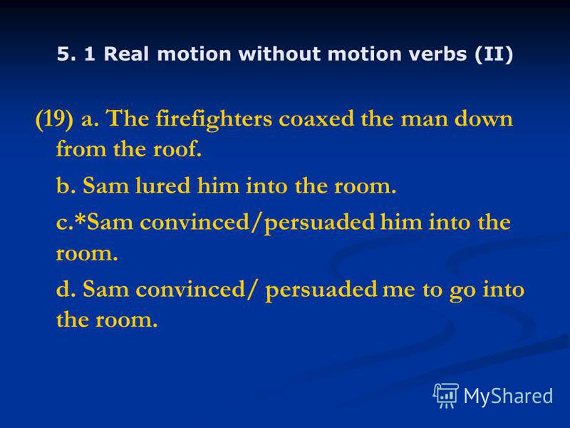 5. 1 Real motion without motion verbs (II) (19) a. The firefighters coaxed the man down from the roof. b. Sam lured him into the room. c.*Sam convinced/persuaded him into the room. d. Sam convinced/ persuaded me to go into the room.