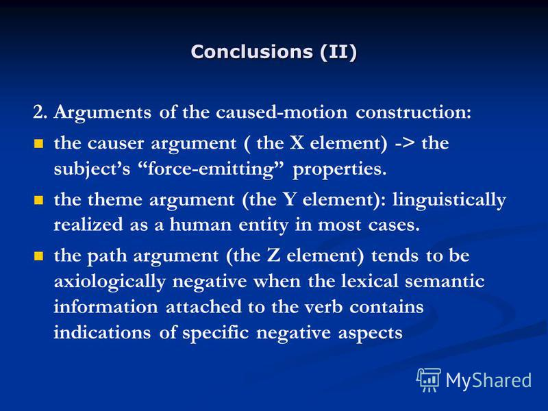 Conclusions (II) 2. Arguments of the caused-motion construction: the causer argument ( the X element) -> the subjects force-emitting properties. the theme argument (the Y element): linguistically realized as a human entity in most cases. the path arg