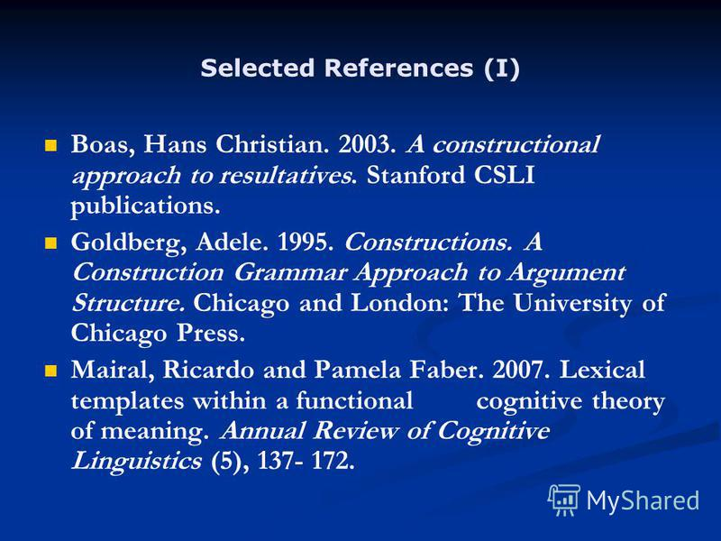 Selected References (I) Boas, Hans Christian. 2003. A constructional approach to resultatives. Stanford CSLI publications. Goldberg, Adele. 1995. Constructions. A Construction Grammar Approach to Argument Structure. Chicago and London: The University