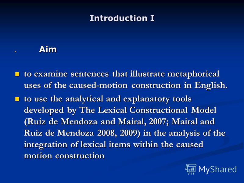 Introduction I Aim Aim to examine sentences that illustrate metaphorical uses of the caused-motion construction in English. to examine sentences that illustrate metaphorical uses of the caused-motion construction in English. to use the analytical and