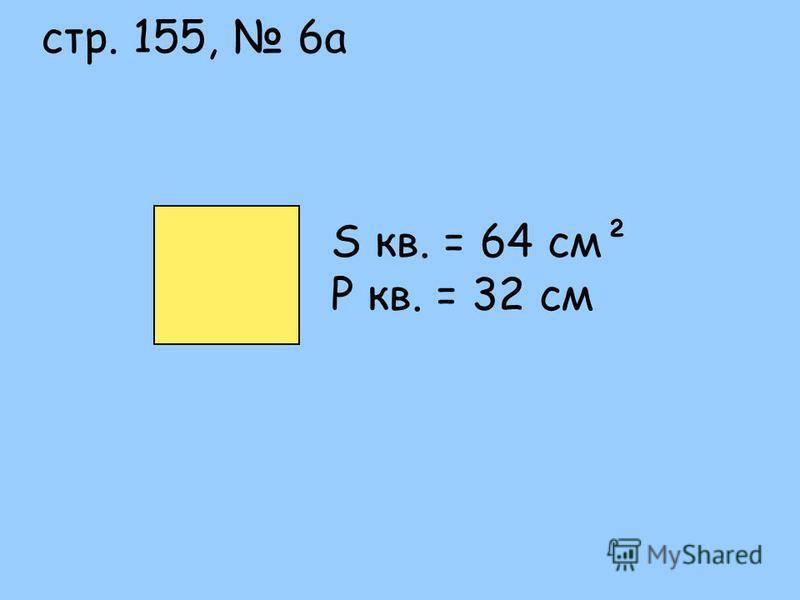 S кв. = 64 см² P кв. = 32 см стр. 155, 6 а