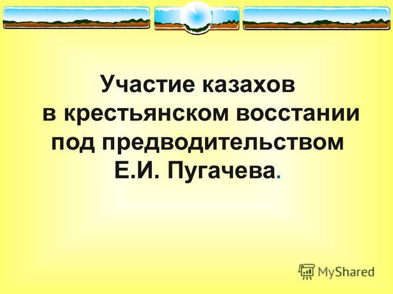 Участие казахов в крестьянском восстании под предводительством Е.И. Пугачева.