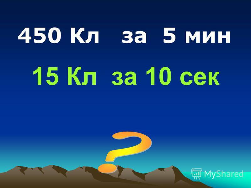 15 Кл за 10 сек 450 Кл за 5 мин