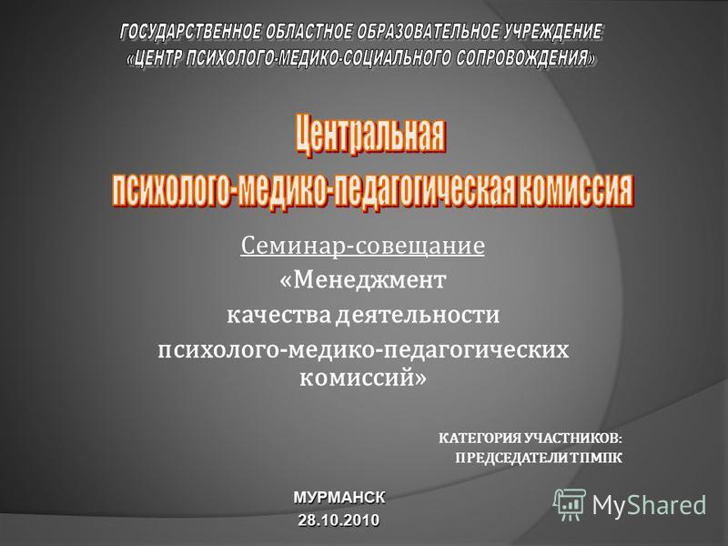 Семинар-совещание «Менеджмент качества деятельности психолого-медико-педагогических комиссий» КАТЕГОРИЯ УЧАСТНИКОВ: ПРЕДСЕДАТЕЛИ ТПМПК МУРМАНСК28.10.2010