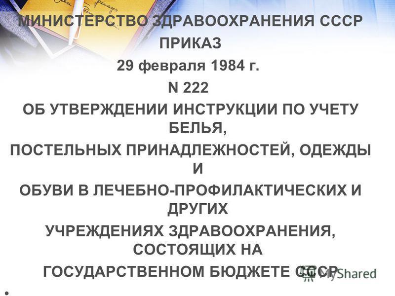 МИНИСТЕРСТВО ЗДРАВООХРАНЕНИЯ СССР ПРИКАЗ 29 февраля 1984 г. N 222 ОБ УТВЕРЖДЕНИИ ИНСТРУКЦИИ ПО УЧЕТУ БЕЛЬЯ, ПОСТЕЛЬНЫХ ПРИНАДЛЕЖНОСТЕЙ, ОДЕЖДЫ И ОБУВИ В ЛЕЧЕБНО-ПРОФИЛАКТИЧЕСКИХ И ДРУГИХ УЧРЕЖДЕНИЯХ ЗДРАВООХРАНЕНИЯ, СОСТОЯЩИХ НА ГОСУДАРСТВЕННОМ БЮДЖЕ