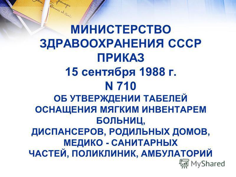 МИНИСТЕРСТВО ЗДРАВООХРАНЕНИЯ СССР ПРИКАЗ 15 сентября 1988 г. N 710 ОБ УТВЕРЖДЕНИИ ТАБЕЛЕЙ ОСНАЩЕНИЯ МЯГКИМ ИНВЕНТАРЕМ БОЛЬНИЦ, ДИСПАНСЕРОВ, РОДИЛЬНЫХ ДОМОВ, МЕДИКО - САНИТАРНЫХ ЧАСТЕЙ, ПОЛИКЛИНИК, АМБУЛАТОРИЙ