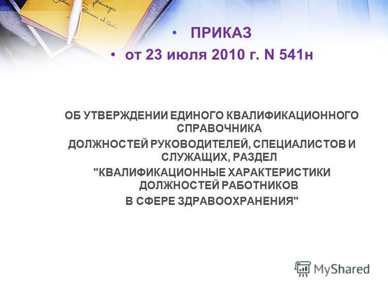 ПРИКАЗ от 23 июля 2010 г. N 541 н ОБ УТВЕРЖДЕНИИ ЕДИНОГО КВАЛИФИКАЦИОННОГО СПРАВОЧНИКА ДОЛЖНОСТЕЙ РУКОВОДИТЕЛЕЙ, СПЕЦИАЛИСТОВ И СЛУЖАЩИХ, РАЗДЕЛ КВАЛИФИКАЦИОННЫЕ ХАРАКТЕРИСТИКИ ДОЛЖНОСТЕЙ РАБОТНИКОВ В СФЕРЕ ЗДРАВООХРАНЕНИЯ