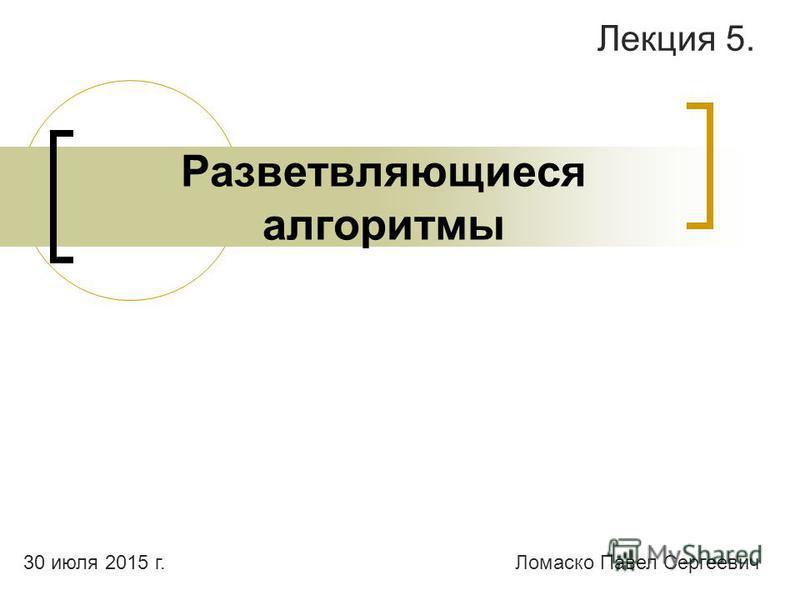 Разветвляющиеся алгоритмы Лекция 5. Ломаско Павел Сергеевич 30 июля 2015 г.