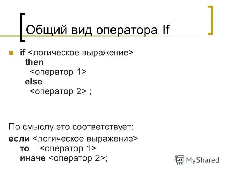 Общий вид оператора If if then else ; По смыслу это соответствует: если то иначе ;