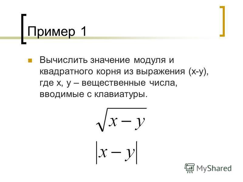 Пример 1 Вычислить значение модуля и квадратного корня из выражения (х-у), где x, y – вещественные числа, вводимые с клавиатуры.
