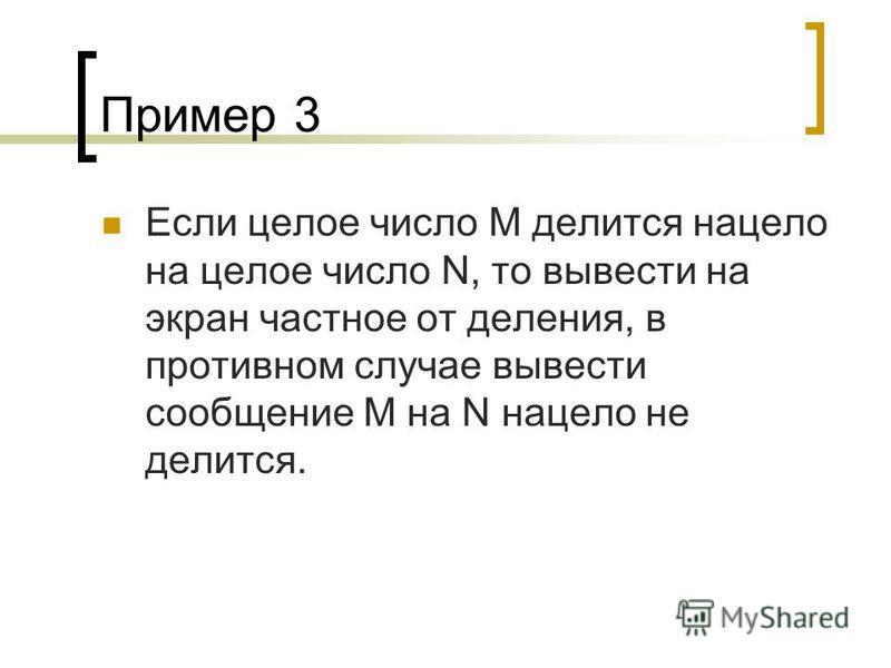 Пример 3 Если целое число М делится нацело на целое число N, то вывести на экран частное от деления, в противном случае вывести сообщение М на N нацело не делится.