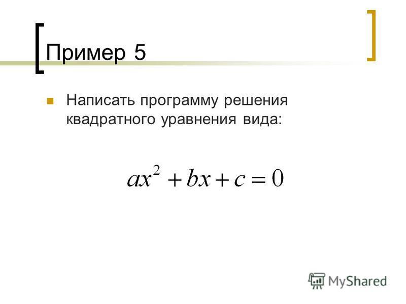 Пример 5 Написать программу решения квадратного уравнения вида: