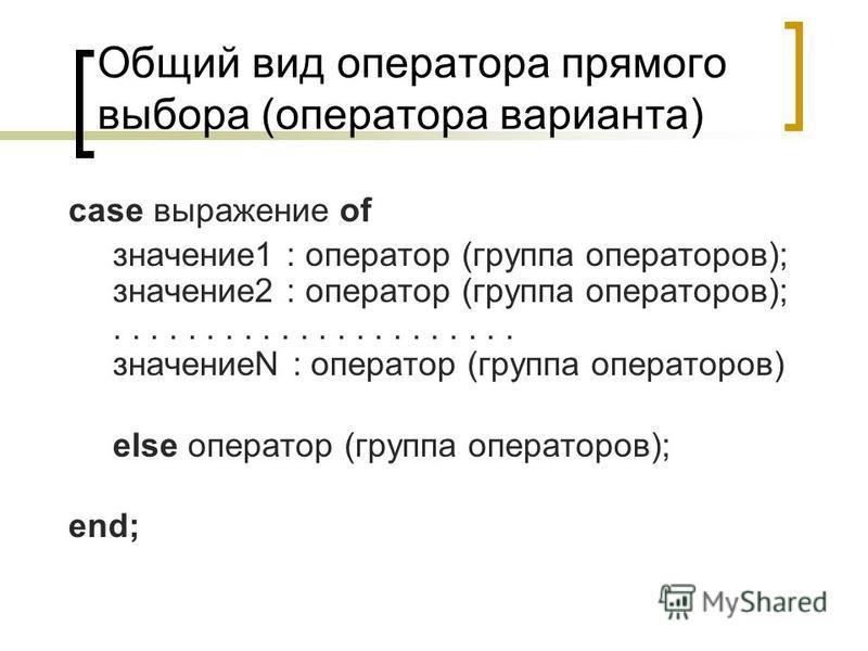 Общий вид оператора прямого выбора (оператора варианта) case выражение of значение 1 : оператор (группа операторов); значение 2 : оператор (группа операторов);...................... значениеN : оператор (группа операторов) else оператор (группа опера