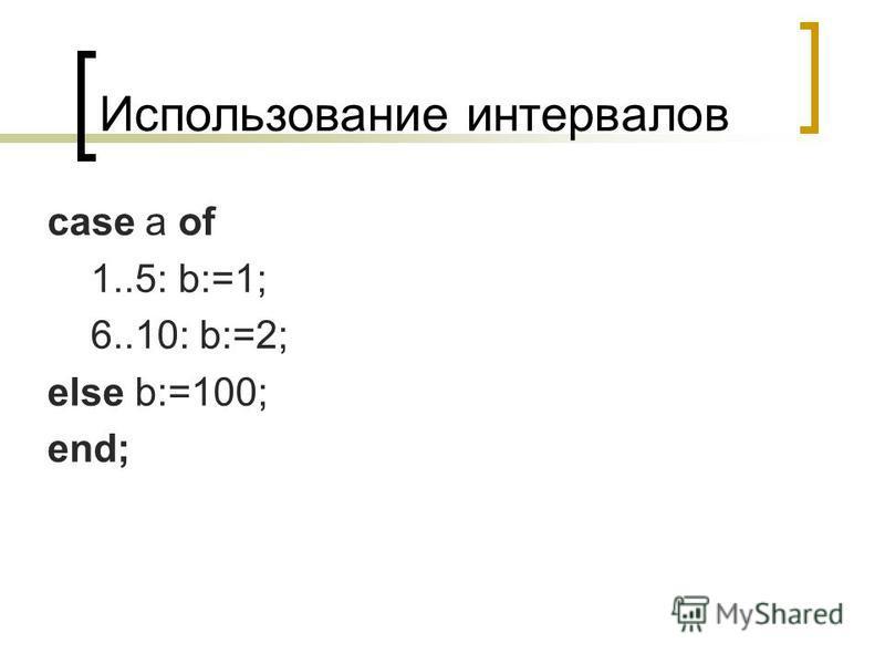 Использование интервалов case a of 1..5: b:=1; 6..10: b:=2; else b:=100; end;