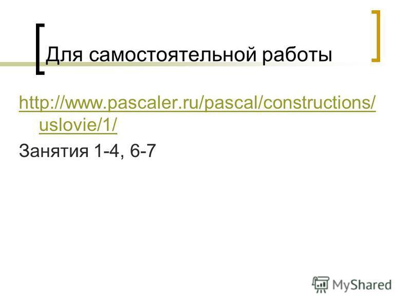 Для самостоятельной работы http://www.pascaler.ru/pascal/constructions/ uslovie/1/ Занятия 1-4, 6-7