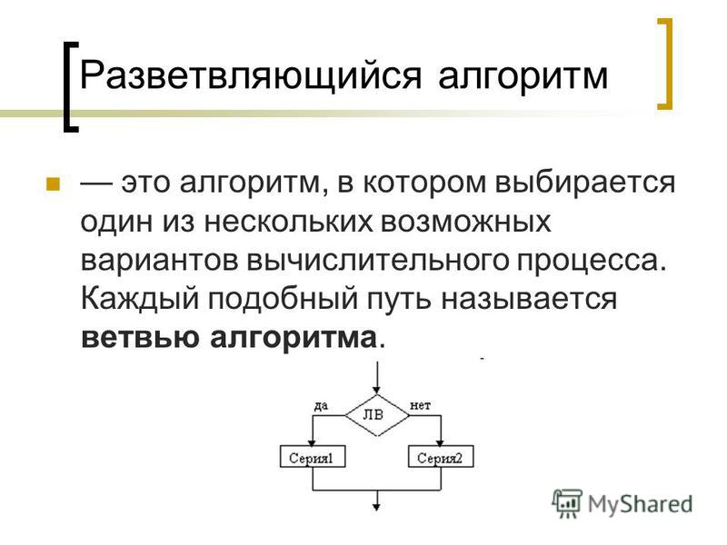Разветвляющийся алгоритм это алгоритм, в котором выбирается один из нескольких возможных вариантов вычислительного процесса. Каждый подобный путь называется ветвью алгоритма.