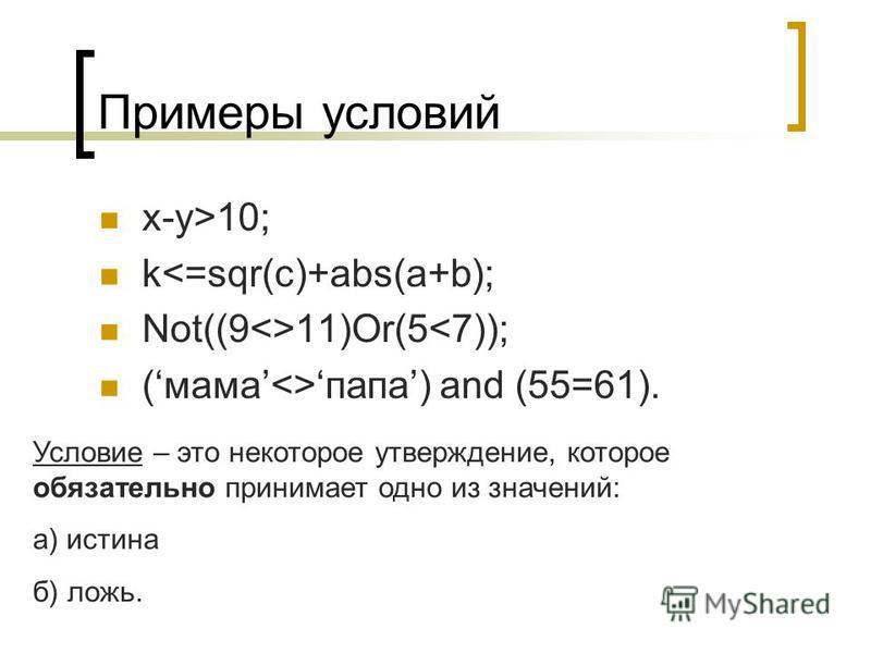 Примеры условий x-y>10; k<=sqr(c)+abs(a+b); Not((9<>11)Or(5<7)); (мама<>папа) and (55=61). Условие – это некоторое утверждение, которое обязательно принимает одно из значений: а) истина б) ложь.