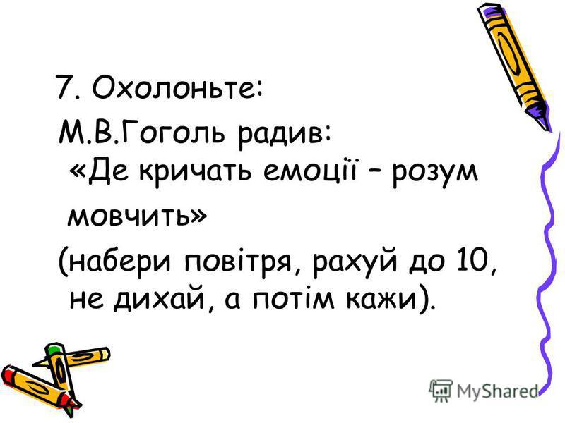 7. Охолоньте: М.В.Гоголь радив: «Де кричать емоції – розум мовчить» (набери повітря, рахуй до 10, не дихай, а потім кажи).